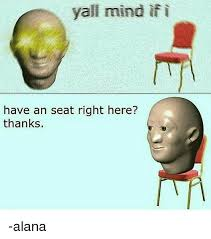 Alana Meme - yall mind if i have an seat right here thanks alana meme on me me
