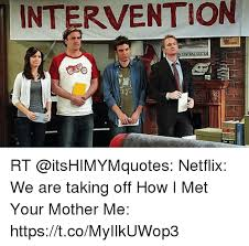 Intervention Meme - intervention rt netflix we are taking off how i met your mother me