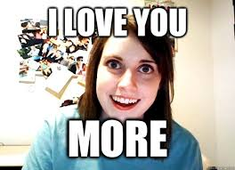 I Love You More Meme - i love you more overly attached girlfriend quickmeme