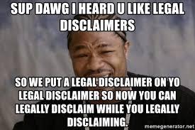 Sup Dawg Meme - sup dawg i heard u like legal disclaimers so we put a legal