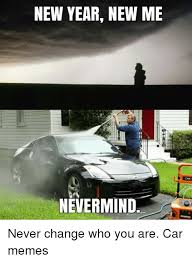 New Car Meme - new year new me nevermind never change who you are car memes cars