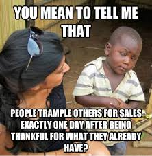 Black Friday Meme - black friday you mean to tell me laughshop com