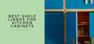 should i put shelf liner in new cabinets 8 best shelf liners for kitchen cabinets 2021 edition