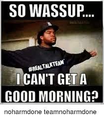 Memes Good Morning - so wassup realtalkteam can t get a good morning noharmdone