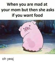 Mad Mom Meme - when you are mad at your mom but then she asks if you want food oh