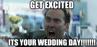 Wedding Meme - funny meme get excited its your wedding day image