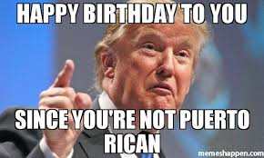 Puerto Rican Memes - happy birthday to you since you re not puerto rican meme donald