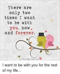 Love Of My Life Meme - there are only two times i want to be with you no w and forever l