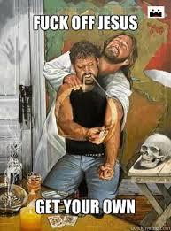 Fuck Off Jesus Memes - fuck off jesus get your own jesus heroin quickmeme