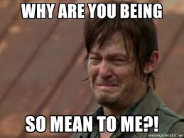 Why You So Mean Meme - why are you being so mean to me crying daryl meme generator