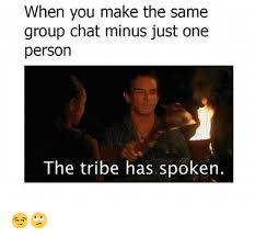 Meme Group - when you make the same group chat minus just one person the tribe