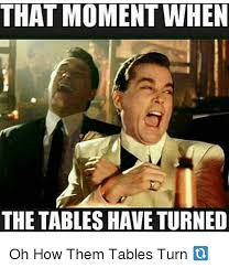 Turn On Memes - that moment when the tables haveturned oh how them tables turn