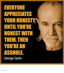 George Carlin Meme - everyone appreciates your honesty until you re honest with them