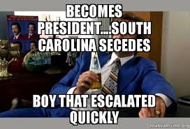 South Carolina Memes - becomes president south carolina secedes boy that escalated