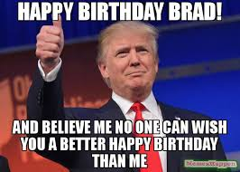 Brad Meme - happy birthday brad and believe me no one can wish you a better
