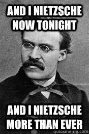 Nietzsche Meme - and i nietzsche now tonight and i nietzsche more than ever
