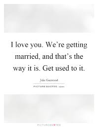 Getting Married Quotes I Love You We U0027re Getting Married And That U0027s The Way It Is Get