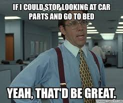 Go To Bed Meme - i could stop looking at car parts and go to bed
