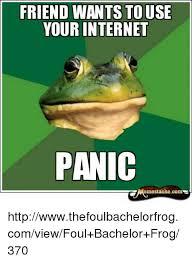 Bachelor Frog Meme - friend wants touse your internet panic emestache come