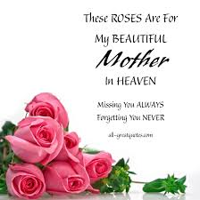 these roses are for my beautiful mother in heaven mother in