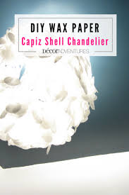 How To Make A Fake Chandelier How To Make A Wax Paper Capiz Shell Chandelier Decor Adventures