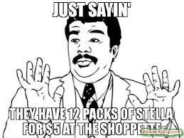 Just Sayin Meme - just sayin they have 12 packs of stella for 5 at the shoppette