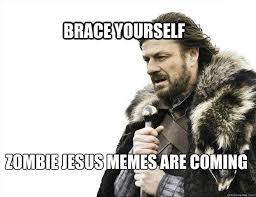Zombie Jesus Meme - brace yourself zombie jesus memes are coming brace yourself solo