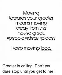 Moving Away Meme - moving towards your greater means moving away from tha not so great