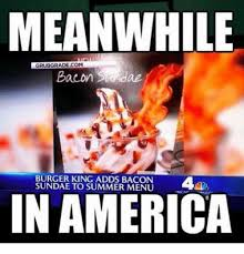 Burger Memes - meanwhile grubgradecom bacon sverdae burger king adds bacon sundae