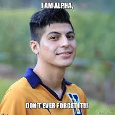 Alpha Meme - i am alpha don t ever forget it make a meme