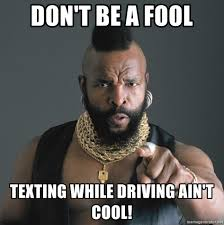 Texting While Driving Meme - don t be a fool texting while driving ain t cool mr t fool meme