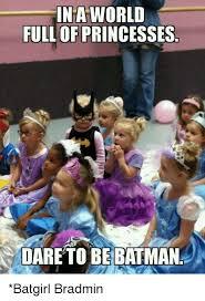 Batgirl Meme - ina world full of princesses dareto be batman batgirl bradmin