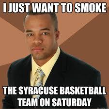 Syracuse Memes - i just want to smoke the syracuse basketball team on saturday