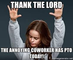 Annoying Coworker Meme - thank the lord the annoying coworker has pto today orange is