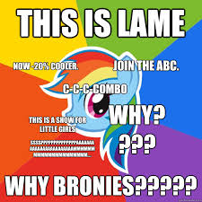 20 Cooler Meme - this is lame why bronies this is a show for little girls now