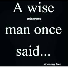 Sit On My Face Meme - a wise man once said sit on my face meme on me me