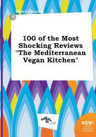 Mediterranean Vegan Kitchen 100 Of The Most Shocking Reviews The Mediterranean Vegan Kitchen