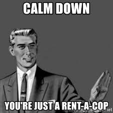 Rent Meme - calm down you re just a rent a cop correction guy meme generator