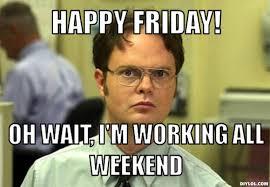 Happy Weekend Meme - happy friday oh wait i m working all weekend segerios com