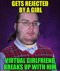 Rejected Meme - gets rejected by a girl virtual girlfriend breaks up with him meme