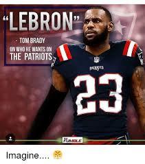 Tom Brady Memes - lebron tom brady on who he wants on the patriots the fumble