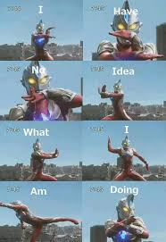 I Have No Idea What Im Doing Meme - what is ultraman doing i have no idea what i m doing know your