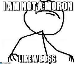 Moron Meme - i am not a moron fk yeah meme on memegen