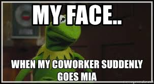 Kermit Meme My Face When - my face when my coworker suddenly goes mia kermit the frog h