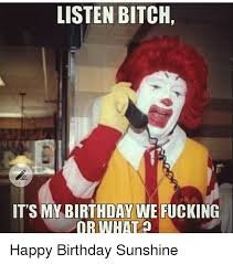 Happy Birthday Bitch Meme - listen bitch it s my birthday we fucking or whato happy birthday