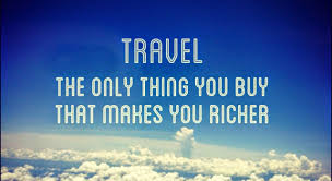 Travel is the only thing you buy which makes you richer the well