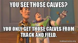 Calves Meme - you see those calves you only get those calves from track and