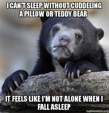 I Cant Sleep Meme - i can t sleep without cuddeling a pillow or teddy bear it feels like