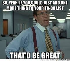 One More Thing Meme - so yeah if you could just add one more thing to your to do list