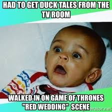 Game Of Thrones Red Wedding Meme - had to get duck tales from the tv room walked in on game of